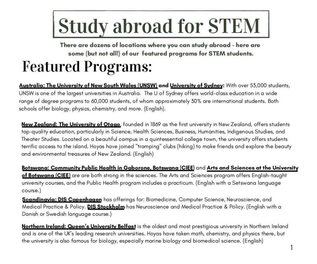"""Study abroad for STEM: There are dozens of locations where you can study abroad - here are  some (but not all!) of our  featured programs for STEM students.  Featured Programs: Australia: The University of New South Wales (UNSW) and University of Sydney: With over 53,000 students, UNSW is one of the largest universities in Australia. The U of Sydney offers world-class education in a wide range of degree programs to 60,000 students, of whom approximately 30% are international students. Both schools offer biology, physics, chemistry, and more. (English).  New Zealand: The University of Otago, founded in 1869 as the first university in New Zealand, offers students top-quality education, particularly in Science, Health Sciences, Business, Humanities, Indigenous Studies, and Theater Studies. Located on a beautiful campus in a quintessential college town, the university offers students terrific access to the island. Hoyas have joined """"tramping"""" clubs (hiking) to make friends and explore the beauty and environmental treasures of New Zealand. (English)  Scandinavia: DIS Copenhagen has offerings for: Biomedicine, Computer Science, Neuroscience, and Medical Practice & Policy. DIS Stockholm has Neuroscience and Medical Practice & Policy. (English with a Danish or Swedish language course.) Botswana: Community Public Health in Gaborone, Botswana (CIEE) and Arts and Sciences at the University of Botswana (CIEE) are are both strong in the sciences. The Arts and Sciences program offers English-taught university courses, and the Public Health program includes a practicum. (English with a Setswana language course.)  Northern Ireland: Queen's University Belfast is the oldest and most prestigious university in Northern Ireland and is one of the UK's leading research universities. Hoyas have taken math, chemistry, and physics there, but the university is also famous for biology, especially marine biology and biomedical science. (English)"""