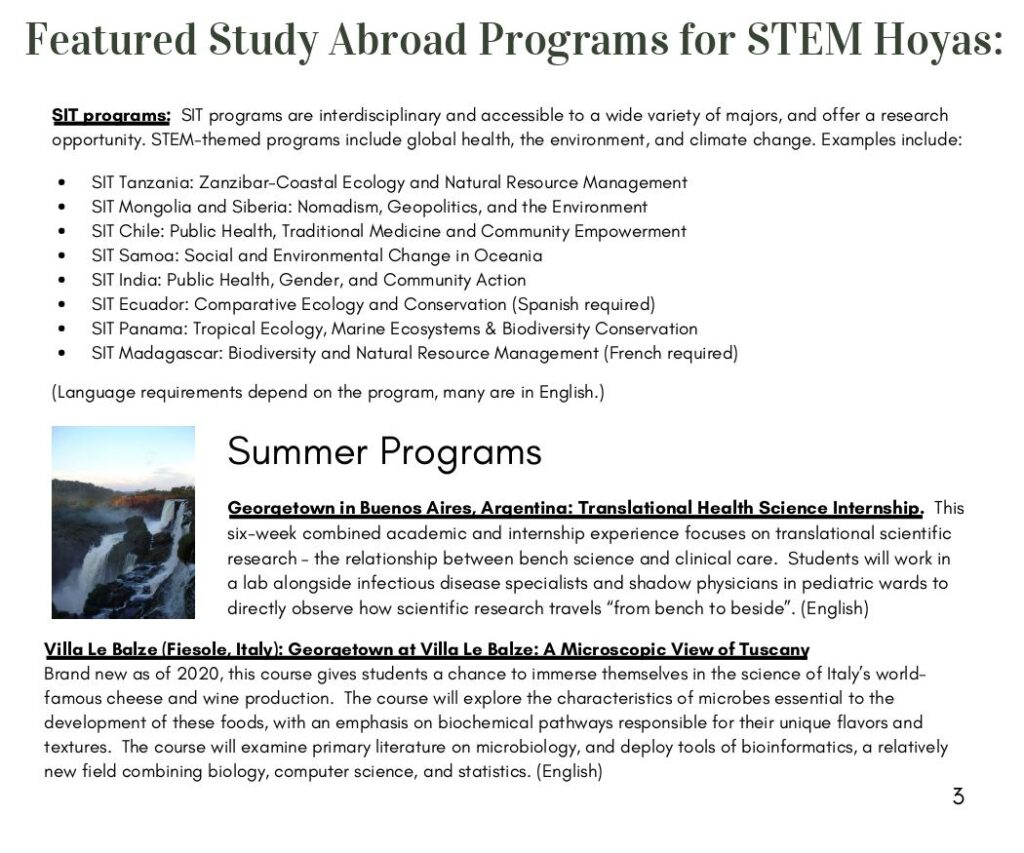 """SIT programs: SIT programs are interdisciplinary and accessible to a wide variety of majors, and offer a research opportunity. STEM-themed programs include global health, the environment, and climate change. Examples include: SIT Tanzania: Zanzibar-Coastal Ecology and Natural Resource Management SIT Mongolia and Siberia: Nomadism, Geopolitics, and the Environment SIT Chile: Public Health, Traditional Medicine and Community Empowerment SIT Samoa: Social and Environmental Change in Oceania SIT India: Public Health, Gender, and Community Action SIT Ecuador: Comparative Ecology and Conservation (Spanish required) SIT Panama: Tropical Ecology, Marine Ecosystems & Biodiversity Conservation SIT Madagascar: Biodiversity and Natural Resource Management (French required)  (Language requirements depend on the program, many are in English.)  Summer Programs Georgetown in Buenos Aires, Argentina: Translational Health Science Internship. This six-week combined academic and internship experience focuses on translational scientific research – the relationship between bench science and clinical care. Students will work in a lab alongside infectious disease specialists and shadow physicians in pediatric wards to directly observe how scientific research travels """"from bench to beside"""". (English)  Villa Le Balze (Fiesole, Italy): Georgetown at Villa Le Balze: A Microscopic View of Tuscany Brand new as of 2020, this course gives students a chance to immerse themselves in the science of Italy's world famous cheese and wine production. The course will explore the characteristics of microbes essential to the development of these foods, with an emphasis on biochemical pathways responsible for their unique flavors and textures. The course will examine primary literature on microbiology, and deploy tools of bioinformatics, a relatively new field combining biology, computer science, and statistics. (English)"""