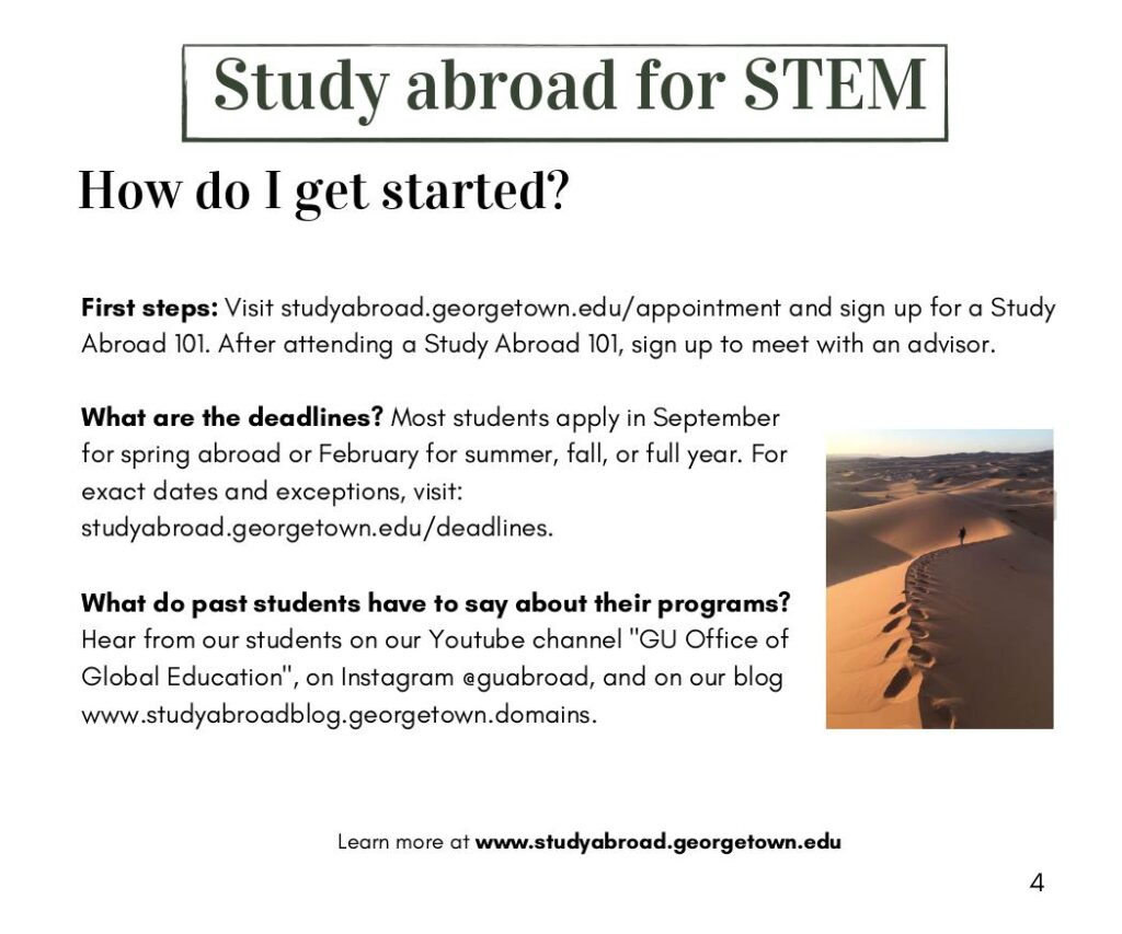 """How do I get started?  First steps: Visit studyabroad.georgetown.edu/appointment and sign up for a Study Abroad 101. After attending a Study Abroad 101, sign up to meet with an advisor.   What are the deadlines? Most students apply in September for spring abroad or February for summer, fall, or full year. For exact dates and exceptions, visit: studyabroad.georgetown.edu/deadlines.  What do past students have to say about their programs? Hear from our students on our Youtube channel """"GU Office of Global Education"""", on Instagram @guabroad, and on our blog www.studyabroadblog.georgetown.domains."""